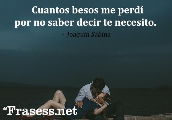 Frases de tristeza y dolor - Cuantos besos me perdí por no saber decir te necesito.
