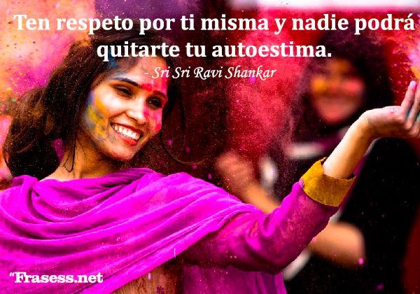 Frases de valoración a una mujer - Ten respeto por ti misma y nadie podrá quitarte tu autoestima.
