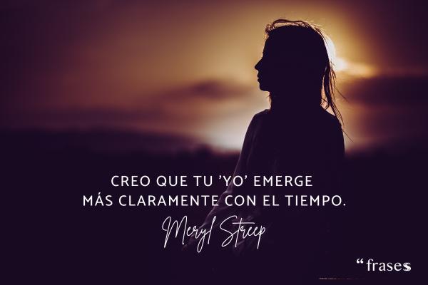 Frases de Meryl Streep - Creo que tu 'yo' emerge más claramente con el tiempo.