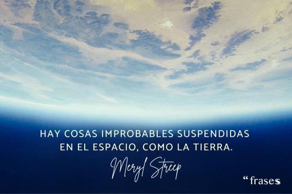 Frases de Meryl Streep - Hay cosas improbables suspendidas en el espacio, como la tierra.