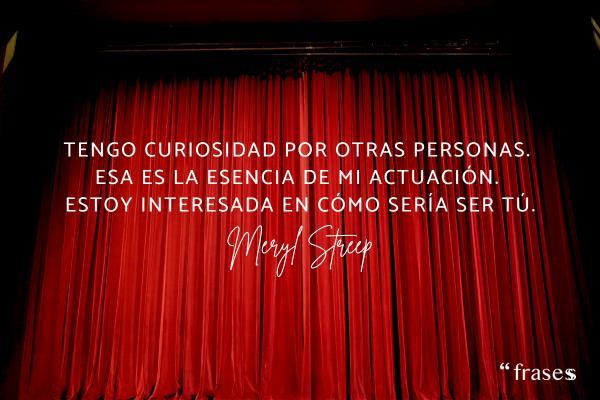 Frases de Meryl Streep - Tengo curiosidad por otras personas. Esa es la esencia de mi actuación. Estoy interesado en cómo sería ser tú.