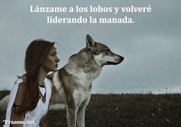 Frases de lobos - Lánzame a los lobos y volveré liderando la manada.