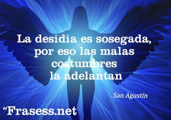 Las mejores frases de San Agustín - La desidia es sosegada, por eso las malas costumbres la adelantan.
