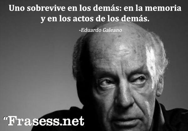 +60 Frases de Eduardo Galeano para Reflexionar - Uno sobrevive en los demás: en la memoria y en los actos de los demás.