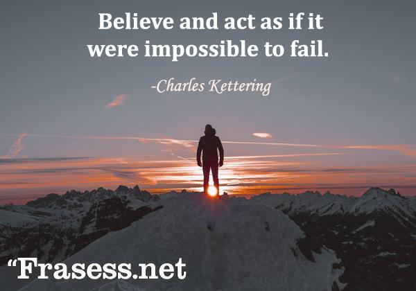 Frases de la vida en inglés con traducción - Believe and act as if it were impossible to fail. (Cree y actúa como si fuese imposible fracasar)