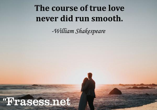 Frases de la vida en inglés con traducción - The course of true love never did run smooth. (El transcurso del amor verdadero nunca ha sido suave)