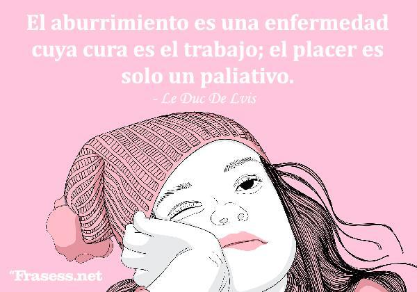 Frases sobre el aburrimiento - El aburrimiento es una enfermedad cuya cura es el trabajo; el placer es solo un paliativo.