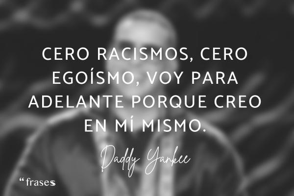 Frases de Daddy Yankee - Cero racismos, cero egoísmo, voy para adelante porque creo en mí mismo.