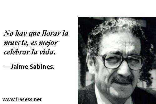 Frases de Jaime Sabines - No hay que llorar la muerte, es mejor celebrar la vida.