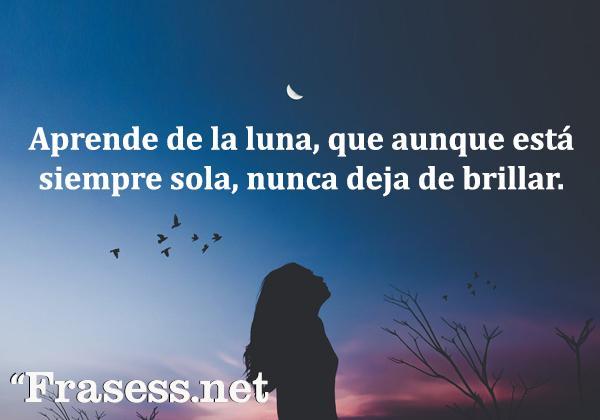 Frases de la Luna - Aprende de la luna, que aunque se encuentra siempre sola, nunca deja de brillar.