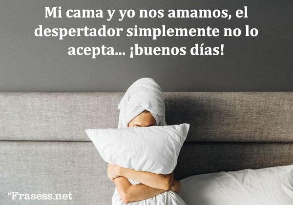 Frases de buenos días graciosas - Mi cama y yo nos amamos, el despertador simplemente no lo acepta. ¡Buenos días!