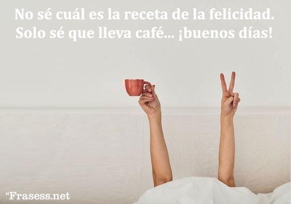 Frases de buenos días graciosas - No sé cuál es la receta de la felicidad... solo sé que lleva café. ¡Buenos días!