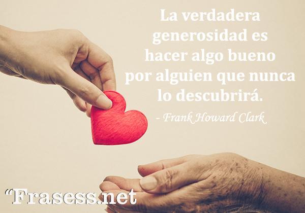 Frases de generosidad - La verdadera generosidad es hacer algo bueno por alguien que nunca lo descubrirá.