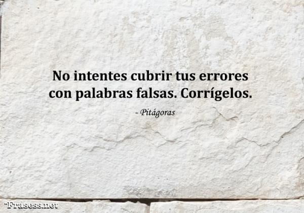 Frases de Pitágoras - No intentes cubrir tus errores con palabras falsas. Corrígelos.