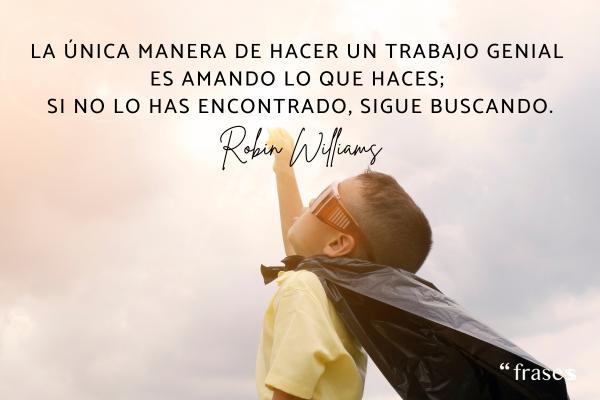 Frases de Robin Williams - La única manera de hacer un trabajo genial es amando lo que haces; si no lo has encontrado, sigue buscando.