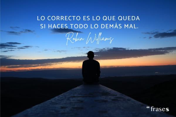 Frases de Robin Williams - Lo correcto es lo que queda si haces todo lo demás mal.