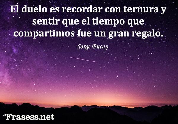 Frases de Jorge Bucay - El duelo es recordar con ternura y sentir que el tiempo que compartimos fue un gran regalo.
