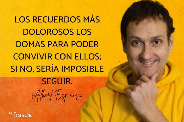 Frases de Albert Espinosa - Los recuerdos más dolorosos los domas para poder convivir con ellos; si no, sería imposible seguir.