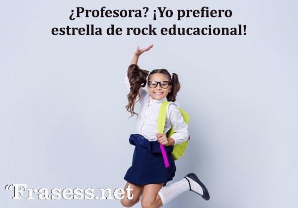Frases para profesores - ¿Profesor? Yo prefiero el término estrella de rock educacional.