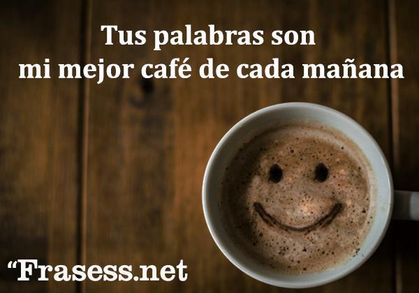 Frases de amor para mi novio o novia - Tus palabras son mi mejor café de cada mañana.