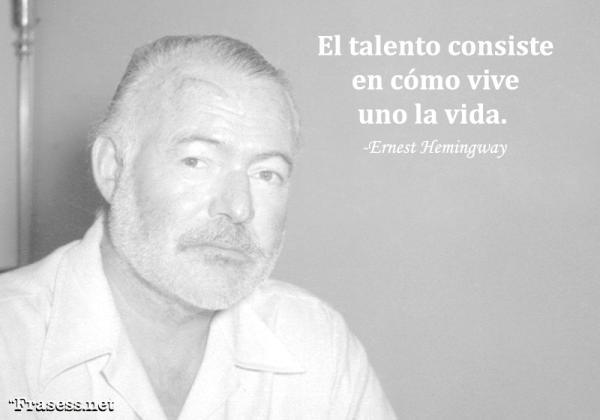 Frases de Ernest Hemingway - El talento consiste en cómo vive uno la vida.