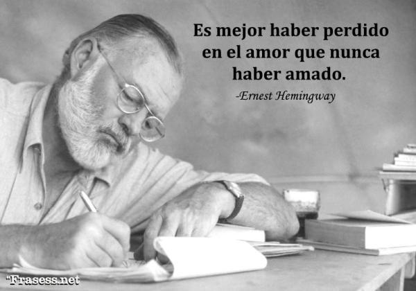 Frases de Ernest Hemingway - Es mejor haber perdido en el amor que nunca haber amado.