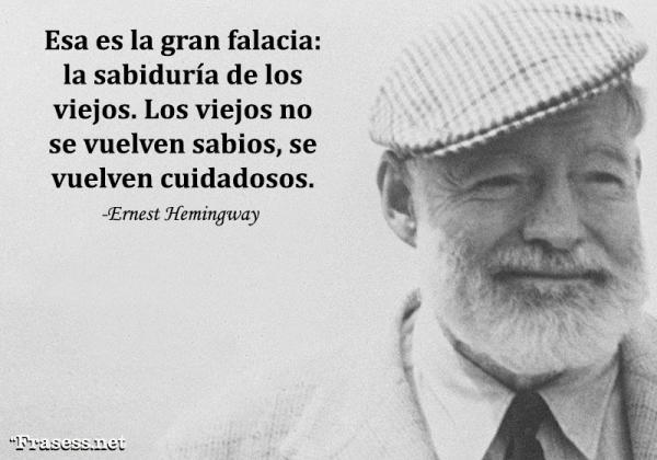 Frases de Ernest Hemingway - Esa es la gran falacia: la sabiduría de los viejos. Los viejos no se vuelven sabios, se vuelven cuidadosos.