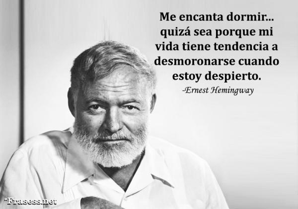 Frases de Ernest Hemingway - Me encanta dormir... quizá sea porque mi vida tiene tendencia a desmoronarse cuando estoy despierto.