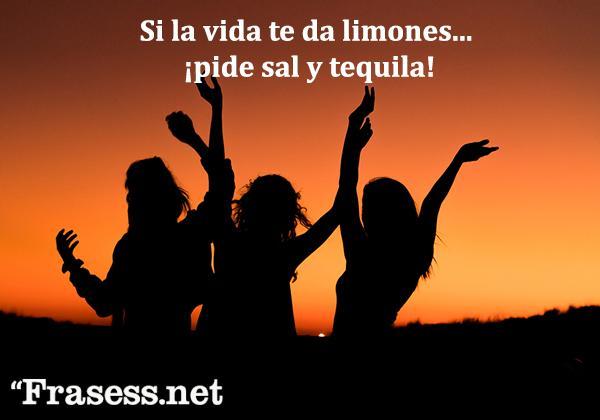 Frases de optimismo ante la vida - Si la vida te da limones... pide sal y tequila.