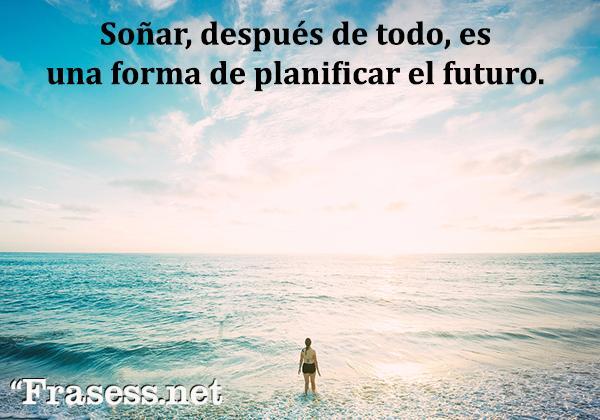 Frases de optimismo ante la vida - Soñar, después de todo, es una forma de planificar el futuro.