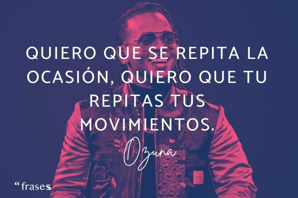 Frases de Ozuna - Quiero que se repita la ocasión, quiero que tu repitas tus movimientos.
