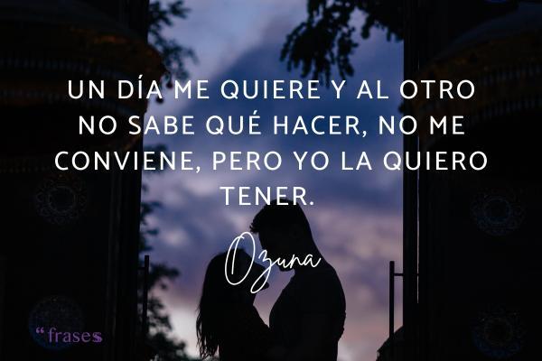 Frases de Ozuna - Un día me quiere y al otro no sabe qué hacer, no me conviene, pero yo la quiero tener.