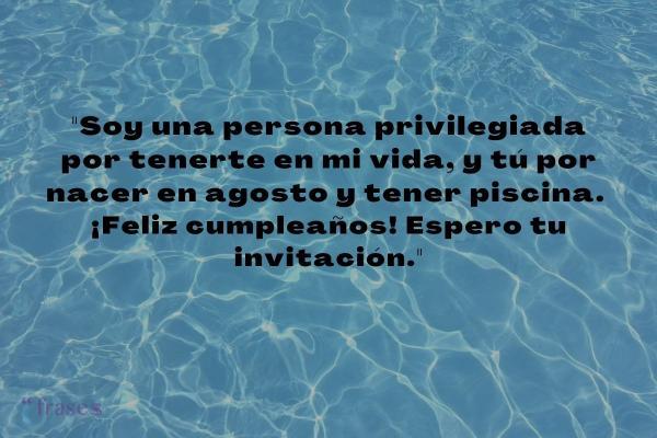 Frases de agosto - Soy una persona privilegiada por tenerte en mi vida, y tú por nacer en agosto y tener piscina. ¡Feliz cumpleaños! Espero tu invitación.