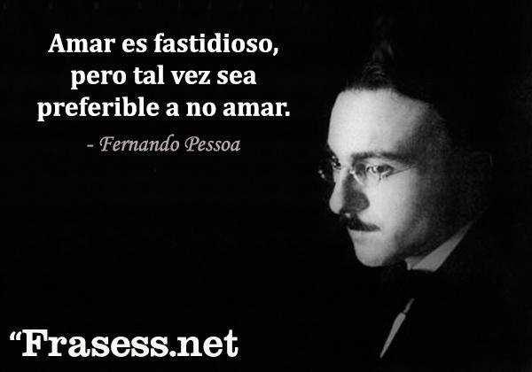 Frases de Fernando Pessoa - Amar es fastidioso, pero tal vez sea preferible a no amar.