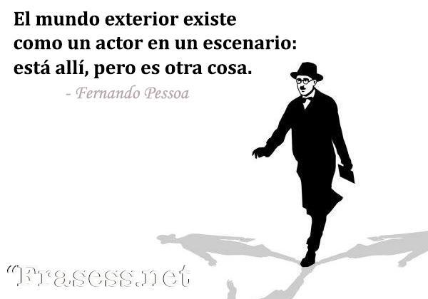 Frases de Fernando Pessoa - El mundo exterior existe como un actor en un escenario: está allí pero es otra cosa.