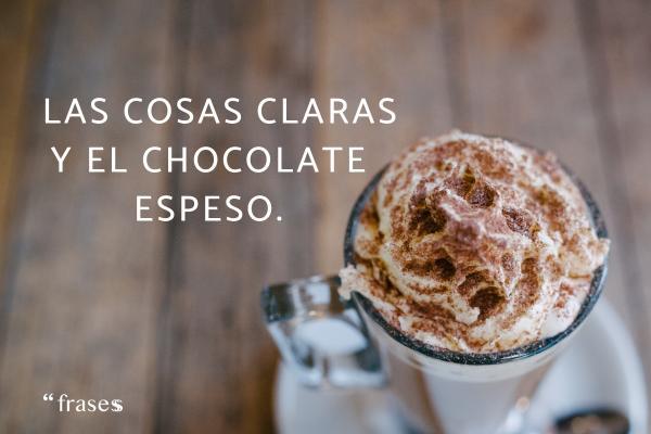 Frases de chocolate - Las cosas claras y el chocolate espeso.