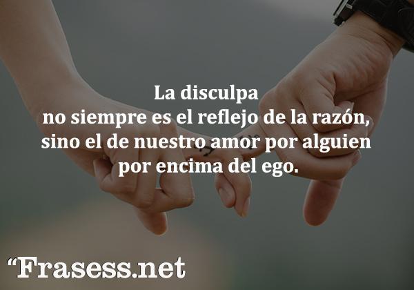 Frases de reflexión cortas para pensar - La disculpa no siempre es el reflejo de la razón, sino el de nuestro amorpor alguien por encima del ego.