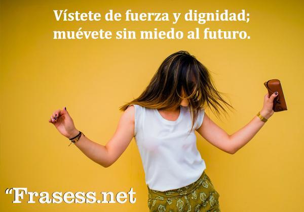 Frases de dignidad - Vístete de fuerza y dignidad; muévete sin miedo al futuro.