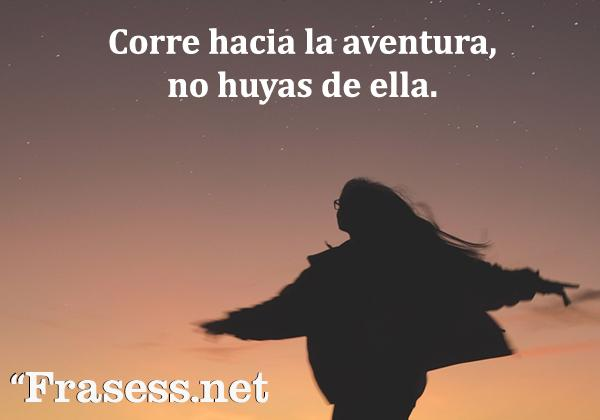 Frases de aventuras - Corre hacia la aventura, no huyas de ella.