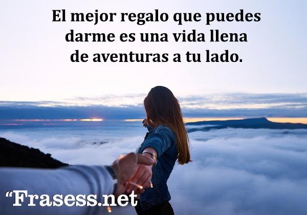 Frases de aventuras - El mejor regalo que puedes darme es una vida llena de aventuras a tu lado.