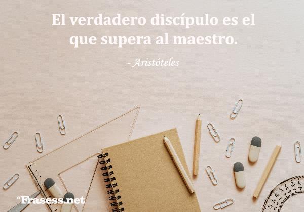 Frases motivadoras - El verdadero discípulo es el que supera al maestro.