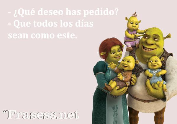 Frases de Shrek - - ¿Qué deseo has pedido? -Que todos los días sean como este.