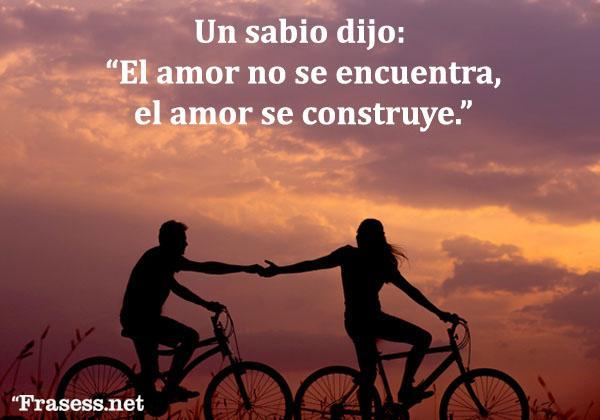 Frases de un sabio dijo - El amor no se encuentra; se construye.