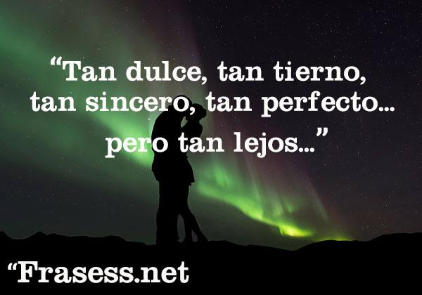 Frases de amor a distancia - Tan dulce, tan tierno, tan sincero, tan perfecto... pero tan lejos...