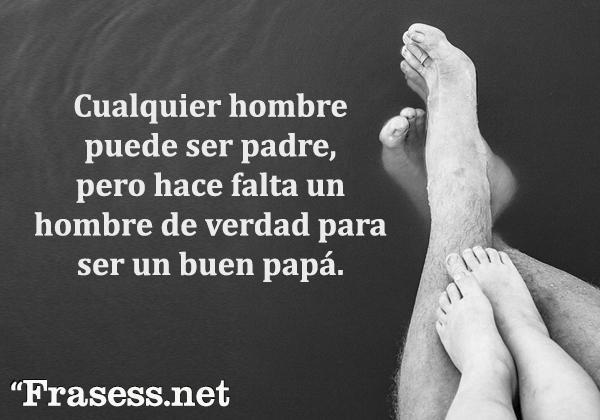 Frases del Día del Padre - Cualquier hombre puede ser padre, pero hace falta un hombre de verdad para ser un buen papá.