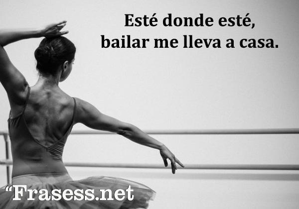 Frases de danza - Esté donde esté, bailar me lleva a casa.