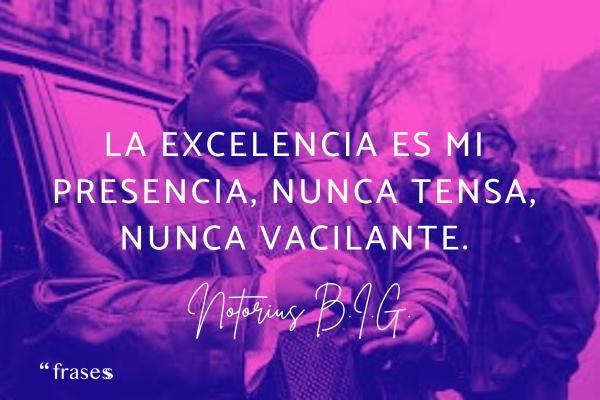 Frases de Notorious B.I.G. - La excelencia es mi presencia, nunca tensa, nunca vacilante.