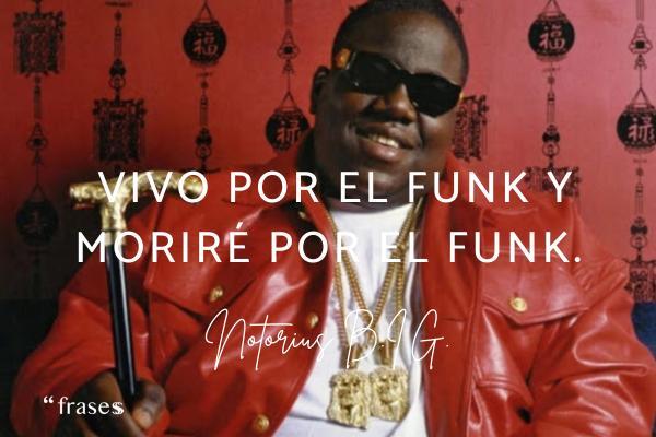 Frases de Notorious B.I.G. - Vivo por el funk y moriré por el funk.