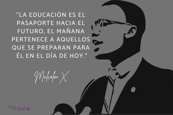 Frases de Malcolm X - La educación es el pasaporte hacia el futuro, el mañana pertenece a aquellos que se preparan para él en el día de hoy.