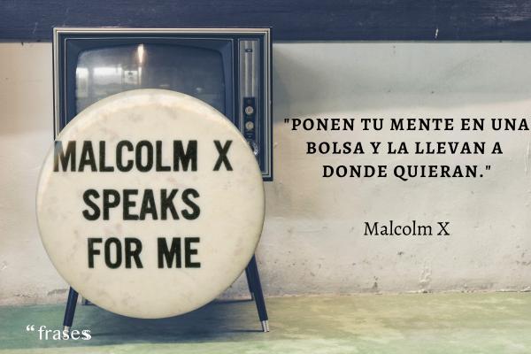 Frases de Malcolm X - Ponen tu mente en una bolsa y la llevan a donde quieran.